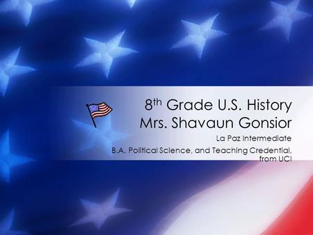 La Paz Intermediate B.A. Political Science, and Teaching Credential, from UCI 8 th Grade U.S. History Mrs. Shavaun Gonsior.