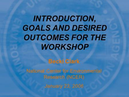 Becki Clark National Center for Environmental Research (NCER) January 23, 2006 INTRODUCTION, GOALS AND DESIRED OUTCOMES FOR THE WORKSHOP.