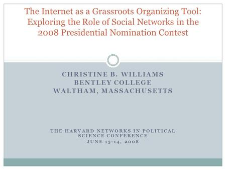 CHRISTINE B. WILLIAMS BENTLEY COLLEGE WALTHAM, MASSACHUSETTS THE HARVARD NETWORKS IN POLITICAL SCIENCE CONFERENCE JUNE 13-14, 2008 The Internet as a Grassroots.