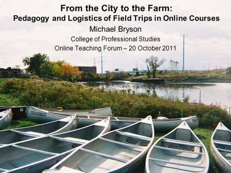 From the City to the Farm: Pedagogy and Logistics of Field Trips in Online Courses Michael Bryson College of Professional Studies Online Teaching Forum.