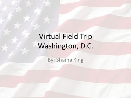 Virtual Field Trip Washington, D.C. By: Shaina King.