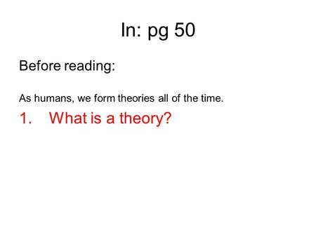 In: pg 50 Before reading: As humans, we form theories all of the time. 1. What is a theory?