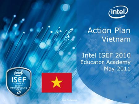 Intel ISEF 2011 – Educator Academy 1 Intel Confidential 11 Action Plan Vietnam Intel ISEF 2010 Educator Academy May 2011.