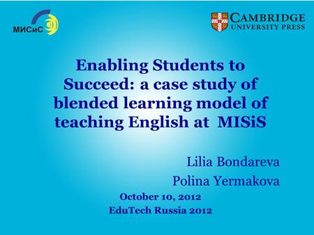 Enabling Students to Succeed: a case study of blended learning model of teaching English at MISiS Lilia Bondareva Polina Yermakova October 10, 2012 EduTech.