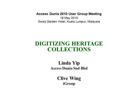 Access Dunia 2010 User Group Meeting 18 May 2010 Swiss Garden Hotel, Kuala Lumpur, Malaysia DIGITIZING HERITAGE COLLECTIONS Linda Yip Access Dunia Snd.