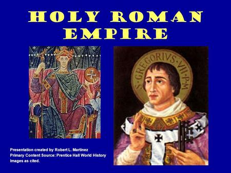 Holy Roman Empire Presentation created by Robert L. Martinez Primary Content Source: Prentice Hall World History Images as cited.