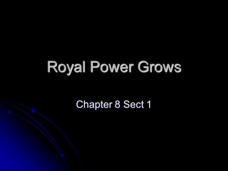 Royal Power Grows Chapter 8 Sect 1.