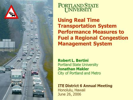 Using Real Time Transportation System Performance Measures to Fuel a Regional Congestion Management System Robert L. Bertini Portland State University.