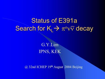Status of E391a Search for K L    decay G.Y.Lim IPNS, 32nd ICHEP 19 th August 2004 Beijing.