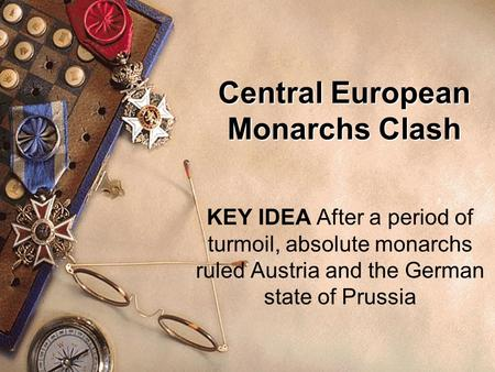 Central European Monarchs Clash KEY IDEA After a period of turmoil, absolute monarchs ruled Austria and the German state of Prussia.