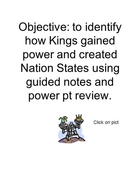 Objective: to identify how Kings gained power and created Nation States using guided notes and power pt review. Click on pict.