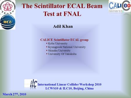 The Scintillator ECAL Beam Test at FNAL Adil Khan International Linear Collider Workshop 2010 LCWS10 & ILC10, Beijing, China CALICE Scintillator ECAL group.
