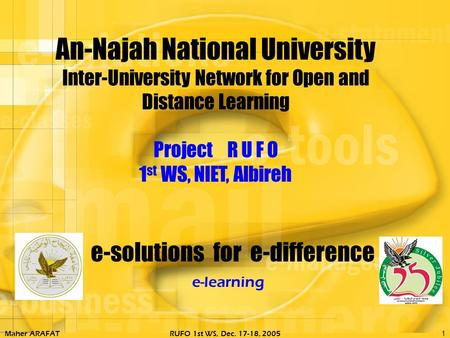 Maher ARAFATRUFO 1st WS, Dec. 17-18, 20051 e-solutions for e-difference e-learning An-Najah National University Inter-University Network for Open and.