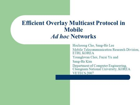 Efficient Overlay Multicast Protocol in Mobile Ad hoc Networks Hochoong Cho, Sang-Ho Lee Mobile Telecommunication Research Division, ETRI, KOREA Younghwan.