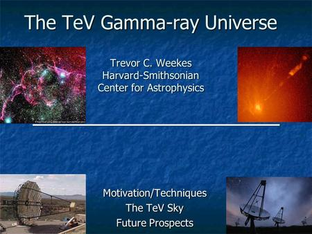 The TeV Gamma-ray Universe Trevor C. Weekes Harvard-Smithsonian Center for Astrophysics Motivation/Techniques The TeV Sky Future Prospects.