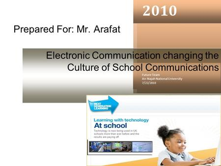 Prepared For: Mr. Arafat 2010 Future Team An-Najah National University 7/22/2010 Electronic Communication changing the Culture of School Communications.