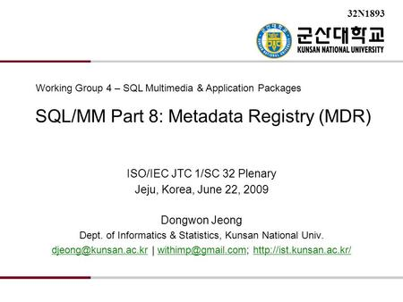 SQL/MM Part 8: Metadata Registry (MDR) ISO/IEC JTC 1/SC 32 Plenary Jeju, Korea, June 22, 2009 Dongwon Jeong Dept. of Informatics & Statistics, Kunsan National.