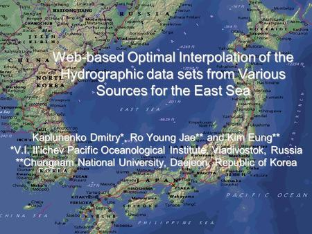 Web-based Optimal Interpolation of the Hydrographic data sets from Various Sources for the East Sea Kaplunenko Dmitry*, Ro Young Jae** and Kim Eung** *V.I.
