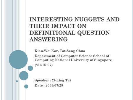 INTERESTING NUGGETS AND THEIR IMPACT ON DEFINITIONAL QUESTION ANSWERING Kian-Wei Kor, Tat-Seng Chua Department of Computer Science School of Computing.