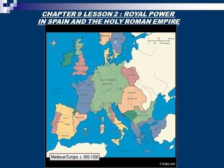 CHAPTER 9 LESSON 2 : ROYAL POWER IN SPAIN AND THE HOLY ROMAN EMPIRE.