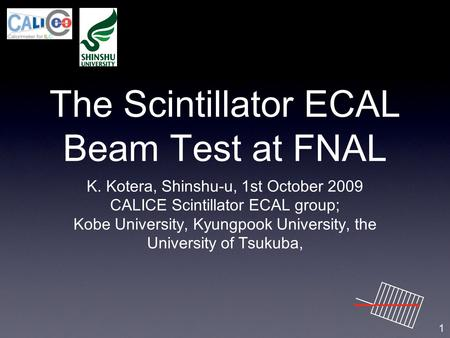 The Scintillator ECAL Beam Test at FNAL K. Kotera, Shinshu-u, 1st October 2009 CALICE Scintillator ECAL group; Kobe University, Kyungpook University, the.
