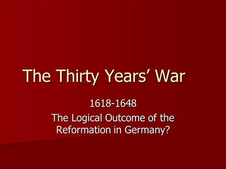 The Thirty Years' War 1618-1648 The Logical Outcome of the Reformation in Germany?