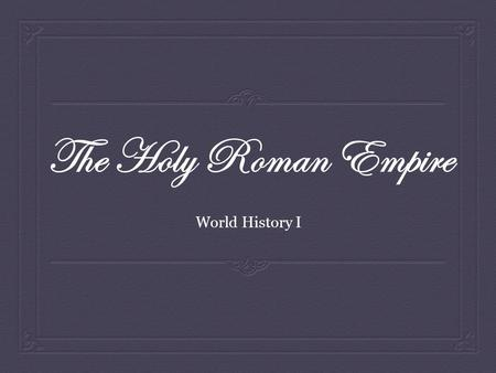 The Holy Roman Empire World History I.