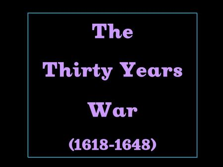 The Thirty Years War (1618-1648). 1618-1648  The Holy Roman Empire was the battleground.  At the beginning  it was the Catholics vs. the Protestants.