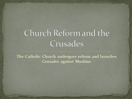 The Catholic Church undergoes reform and launches Crusades against Muslims.