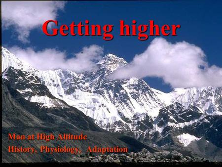 Getting higher Man at High Altitude History, Physiology, Adaptation.