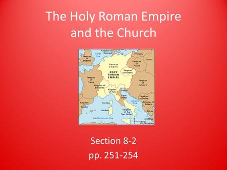 The Holy Roman Empire and the Church Section 8-2 pp. 251-254.