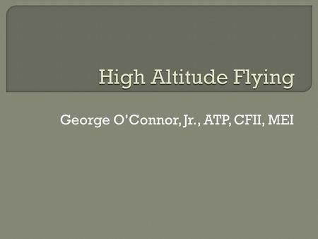 George O'Connor, Jr., ATP, CFII, MEI.  Introduction  The Atmosphere  Hypoxia and Hyperventilation  Medical Factors  Oxygen Systems  Questions 2.