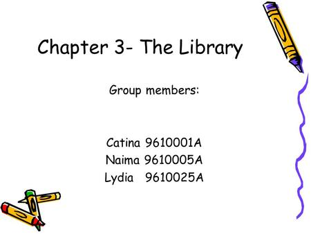 Chapter 3- The Library Group members: Catina 9610001A Naima 9610005A Lydia 9610025A.