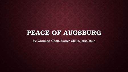 PEACE OF AUGSBURG By: Caroline Chan, Evelyn Shats, Jeein Youn.