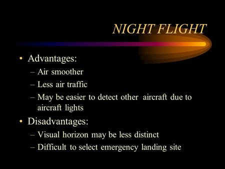 NIGHT FLIGHT Advantages: –Air smoother –Less air traffic –May be easier to detect other aircraft due to aircraft lights Disadvantages: –Visual horizon.