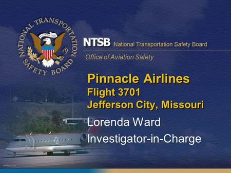 Office of Aviation Safety Pinnacle Airlines Flight 3701 Jefferson City, Missouri Lorenda Ward Investigator-in-Charge.