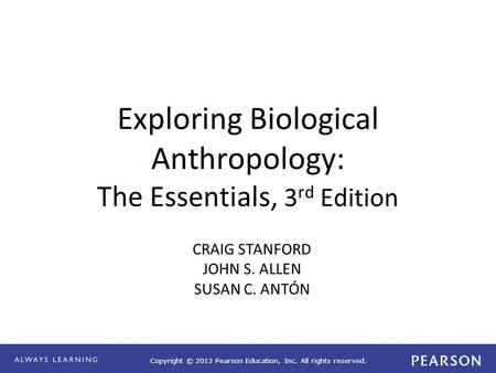 Copyright © 2013 Pearson Education, Inc. All rights reserved. Exploring Biological Anthropology: The Essentials, 3 rd Edition CRAIG STANFORD JOHN S. ALLEN.