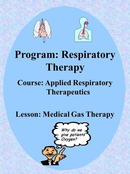 Program: Respiratory Therapy Course: Applied Respiratory Therapeutics Lesson: Medical Gas Therapy Why do we give patients Oxygen?