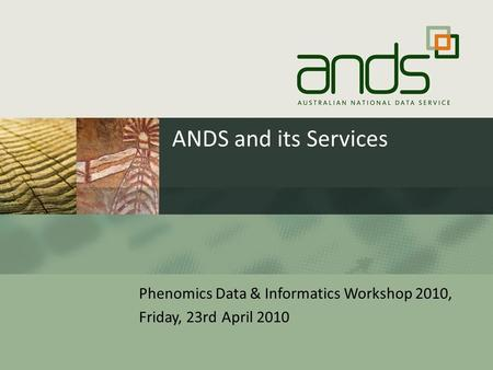 ANDS and its Services Phenomics Data & Informatics Workshop 2010, Friday, 23rd April 2010.