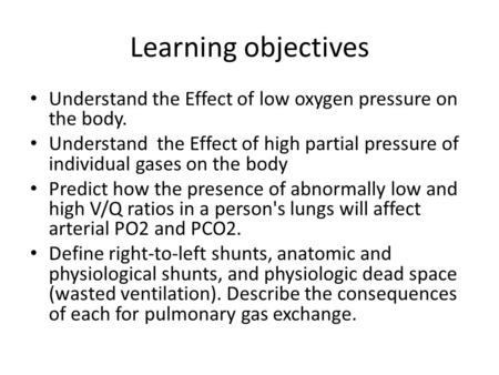 Learning objectives Understand the Effect of low oxygen pressure on the body. Understand the Effect of high partial pressure of individual gases on the.