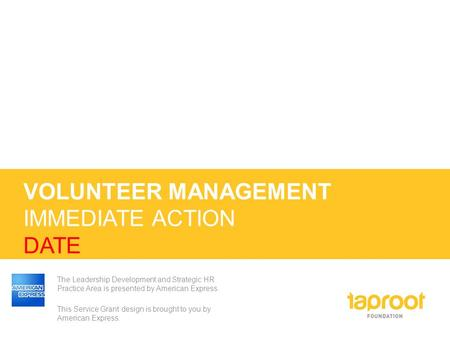VOLUNTEER MANAGEMENT IMMEDIATE ACTION DATE The Leadership Development and Strategic HR Practice Area is presented by American Express. This Service Grant.