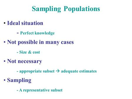 Sampling Populations Ideal situation - Perfect knowledge Not possible in many cases - Size & cost Not necessary - appropriate subset  adequate estimates.