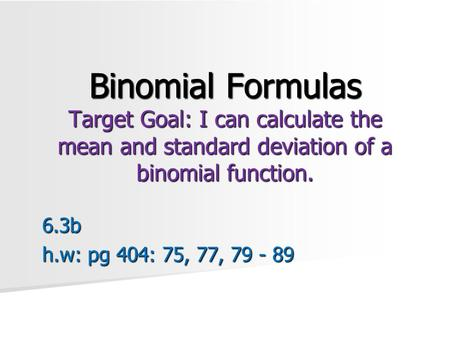 Binomial Formulas Target Goal: I can calculate the mean and standard deviation of a binomial function. 6.3b h.w: pg 404: 75, 77, 79 - 89.