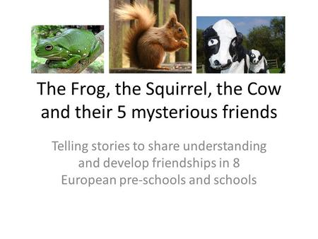 The Frog, the Squirrel, the Cow and their 5 mysterious friends Telling stories to share understanding and develop friendships in 8 European pre-schools.