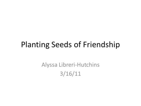 Planting Seeds of Friendship Alyssa Libreri-Hutchins 3/16/11.