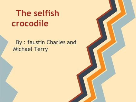The selfish crocodile By : faustin Charles and Michael Terry.