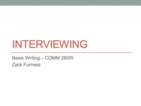 INTERVIEWING News Writing – COMM 260W Zack Furness.