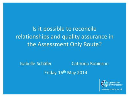 Is it possible to reconcile relationships and quality assurance in the Assessment Only Route? Isabelle SchäferCatriona Robinson Friday 16 th May 2014.