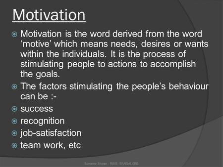 Motivation  Motivation is the word derived from the word 'motive' which means needs, desires or wants within the individuals. It is the process of stimulating.