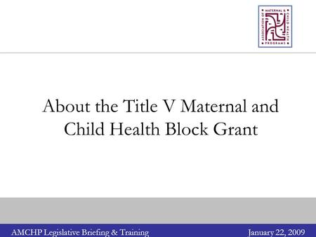 AMCHP Legislative Briefing & TrainingJanuary 22, 2009 About the Title V Maternal and Child Health Block Grant.